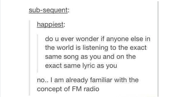 Text - sub-sequent: happiest: do u ever wonder if anyone else in the world is listening to the exact same song as you and on the exact same lyric as you no.. I am already familiar with the concept of FM radio