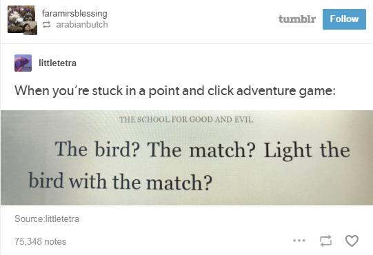 Text - faramirsblessing arabianbutch tumblr Follow littletetra When you're stuck in a point and click adventure game: THE SCHOOL FOR GOOD AND EVIL The bird? The match? Light the bird with the match? Source:littletetra 75,348 notes