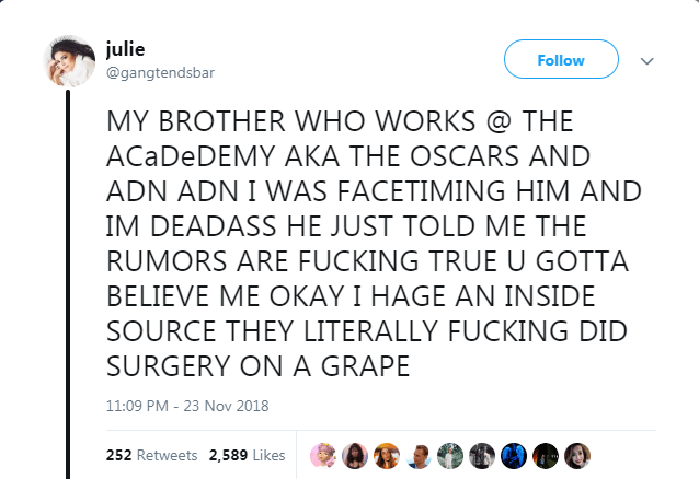 Text - julie Follow @gangtendsbar MY BROTHER WHO WORKS @ THE ACaDeDEMY AKA THE OSCARS AND ADN ADN I WAS FACETIMING HIM AND IM DEADASS HE JUST TOLD ME THE RUMORS ARE FUCKING TRUE U GOTTA BELIEVE ME OKAY I HAGE AN INSIDE SOURCE THEY LITERALLY FUCKING DID SURGERY ON A GRAPE 11:09 PM - 23 Nov 2018 252 Retweets 2,589 Likes
