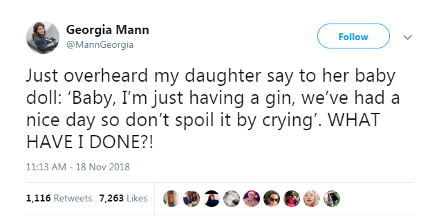 Text - Georgia Mann Follow @MannGeorgia Just overheard my daughter say to her baby doll: 'Baby, I'm just having a gin, we've had a nice day so don't spoil it by crying'. WHAT HAVE I DONE?! 11:13 AM 18 Nov 2018 - 1,116 Retweets 7,263 Likes