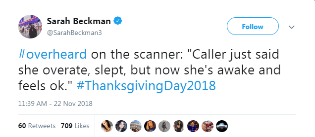"""Text - Sarah Beckman Follow @SarahBeckman3 #overheard on the scanner: """"Caller just said she overate, slept, but now she's awake and feels ok."""" #ThanksgivingDay2018 11:39 AM - 22 Nov 2018 60 Retweets 709 Likes"""