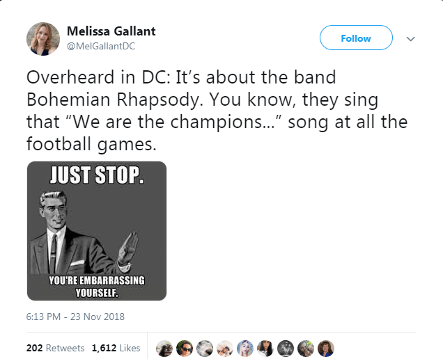 """Text - Melissa Gallant Follow @MelGallantDC Overheard in DC: It's about the band Bohemian Rhapsody. You know, they sing that """"We are the champions..."""" song at all the football games. JUST STOP. YOU'RE EMBARRASSING YOURSELF. 6:13 PM - 23 Nov 2018 202 Retweets 1,612 Likes"""