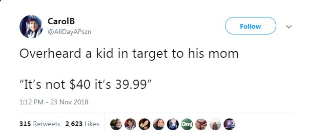 "Text - CarolB Follow @AllDayAPszn Overheard a kid in target to his mom ""It's not $40 it's 39.99"" 1:12 PM - 23 Nov 2018 Omi 315 Retweets 2,623 Likes"