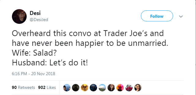 Text - Desi Follow @DesiJed Overheard this convo at Trader Joe's and have never been happier to be unmarried. Wife: Salad? Husband: Let's do it! 20 Nov 2018 6:16 PM 90 Retweets 902 Likes