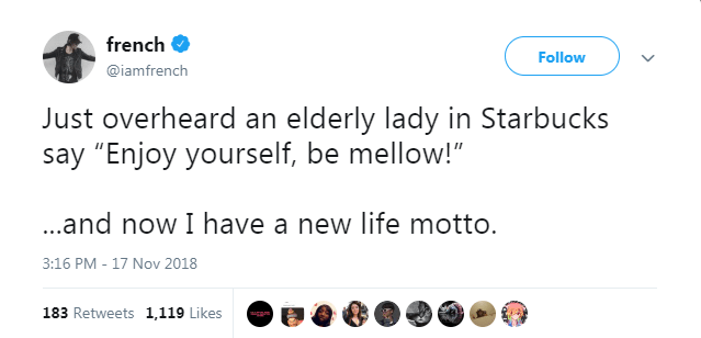 """Text - french Follow @iamfrench Just overheard an elderly lady in Starbucks say """"Enjoy yourself, be mellow!"""" ..and now I have a new life motto. 3:16 PM - 17 Nov 2018 183 Retweets 1,119 Likes"""