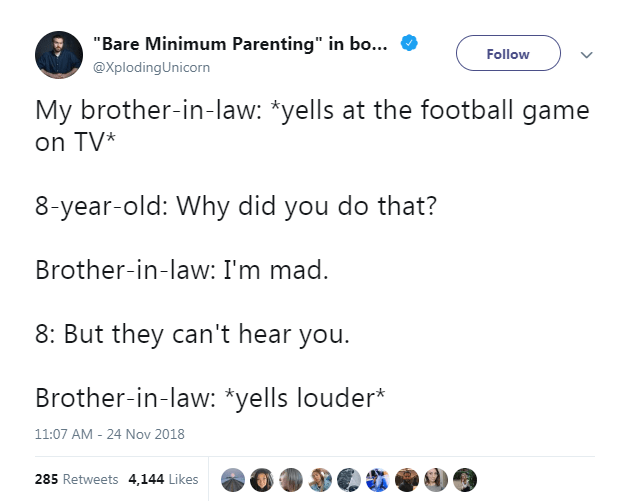 """Text - """"Bare Minimum Parenting"""" in bo... Follow @XplodingUnicorn My brother-in-law: *yells at the football game on TV 8-year-old: Why did you do that? Brother-in-law: I'm mad. 8: But they can't hear you. Brother-in-law: *yells louder* 24 Nov 2018 11:07 AM 285 Retweets 4,144 Likes"""