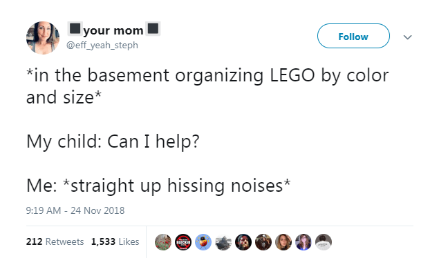Text - your mom @eff_yeah_steph Follow in the basement organizing LEGO by color and size* My child: Can I help? Me: *straight up hissing noises* 9:19 AM - 24 Nov 2018 212 Retweets 1,533 Likes