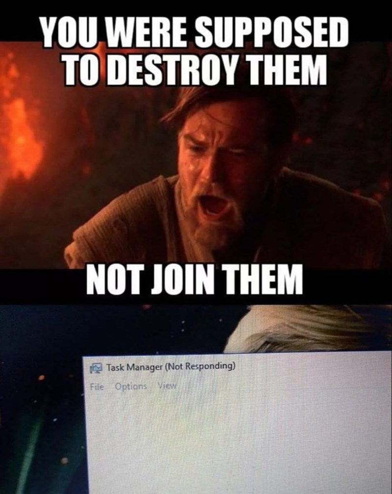 "Pic of Obi Wan from Star Wars saying, ""You were supposed to destroy them, not join them"" above a pic of a task manager not responding"