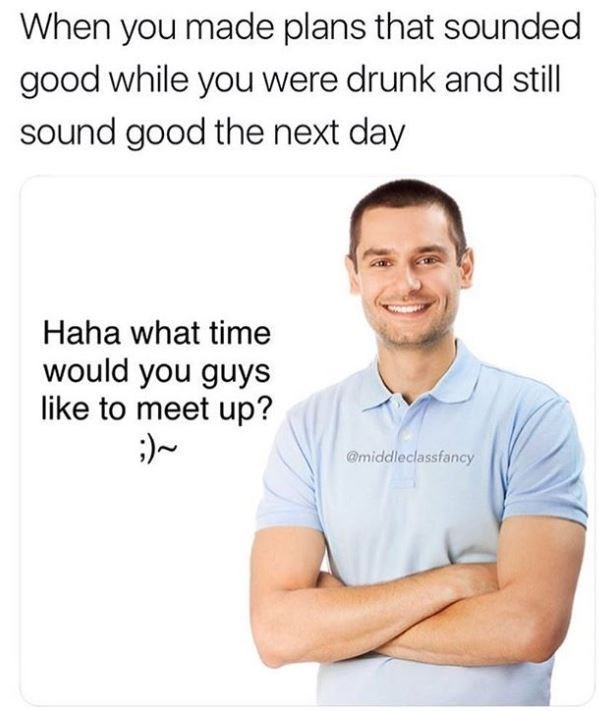 """Caption that reads, """"When you made plans that sounded good while you were drunk and still sound good the next day"""" above a stock photo of a white guy saying, """"Haha what time would you guys like to meet up?"""""""