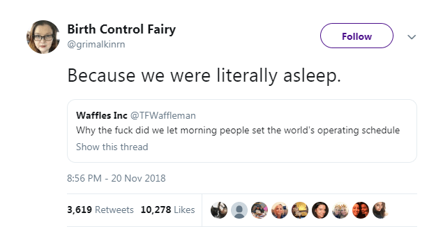 Text - Birth Control Fairy Follow @grimalkinrn Because we were literally asleep Waffles Inc @TFWaffleman Why the fuck did we let morning people set the world's operating schedule Show this thread 8:56 PM - 20 Nov 2018 3,619 Retweets 10,278 Likes