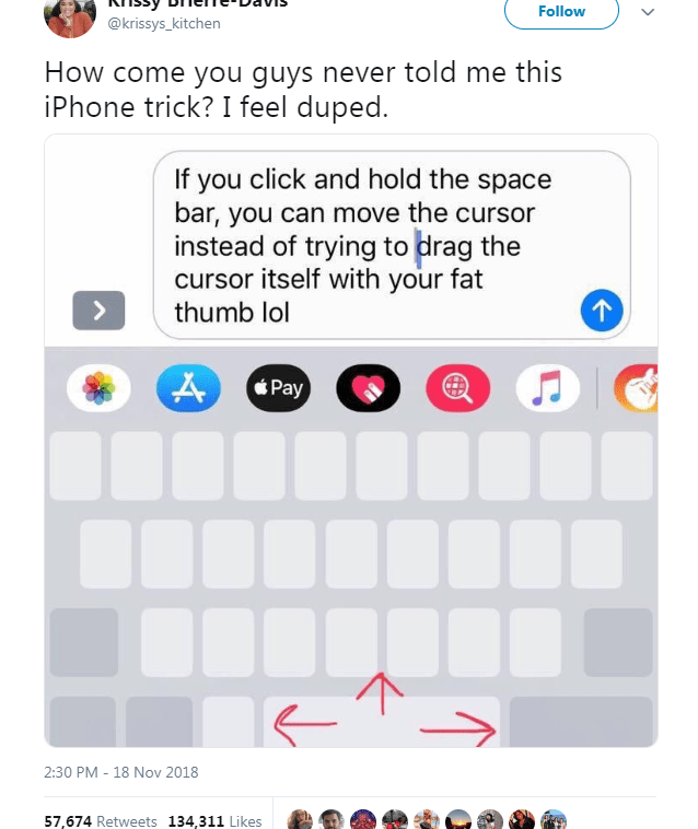 Text - Follow @krissys_kitchen How come you guys never told me this iPhone trick? I feel duped. If you click and hold the space bar, you can move the cursor instead of trying to drag the cursor itself with your fat 个 thumb lol Pay 2:30 PM 18 Nov 2018 57,674 Retweets 134,311 Likes