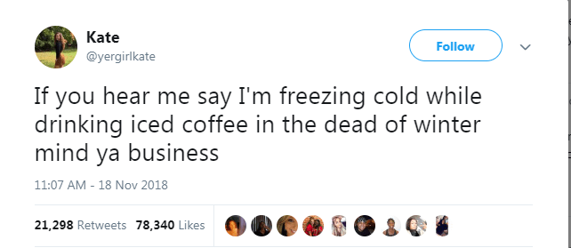 Text - Kate Follow @yergirlkate If you hear me say I'm freezing cold while drinking iced coffee in the dead of winter mind ya business 11:07 AM - 18 Nov 2018 21,298 Retweets 78,340 Likes