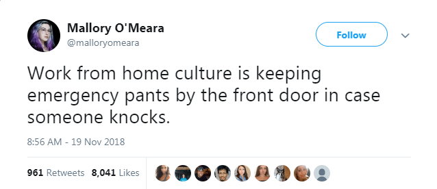 Text - Mallory O'Meara Follow @malloryomeara Work from home culture is keeping emergency pants by the front door in case someone knocks. 8:56 AM - 19 Nov 2018 961 Retweets 8,041 Likes