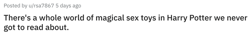 Text - Posted by u/rsa7867 5 days ago There's a whole world of magical sex toys in Harry Potter we never got to read about.