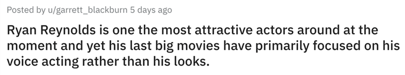 Text - Posted by u/garrett_blackburn 5 days ago Ryan Reynolds is one the most attractive actors around at the moment and yet his last big movies have primarily focused on his voice acting rather than his looks.