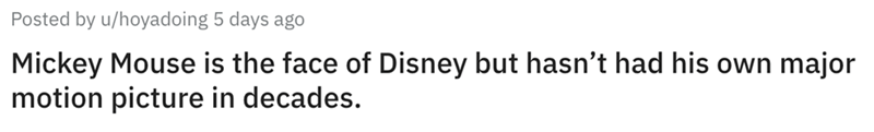 Text - Posted by u/hoyadoing 5 days ago Mickey Mouse is the face of Disney but hasn't had his own major motion picture in decades.