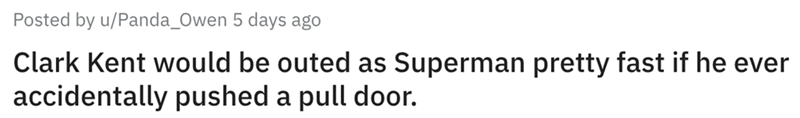Text - Posted by u/Panda_Owen 5 days ago Clark Kent would be outed as Superman pretty fast if he ever accidentally pushed a pull door.