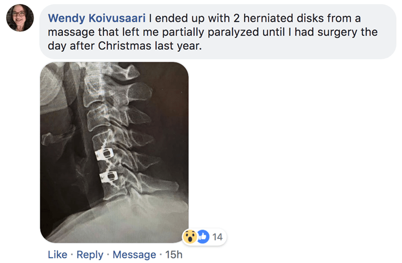 Text - Wendy Koivusaari I ended up with 2 herniated disks from a massage that left me partially paralyzed until I had surgery the day after Christmas last year. 14 Like Reply Message 15h