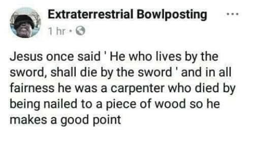 Text - Extraterrestrial Bowlposting 1 hr Jesus once said He who lives by the sWord, shall die by the sword' and in all fairness he was a carpenter who died by being nailed to a piece of wood so he makes a good point