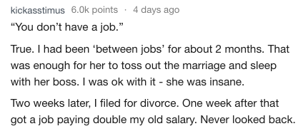 """Text - kickasstimus 6.0k points 4 days ago """"You don't have a job."""" True. I had been 'between jobs' for about 2 months. That was enough for her to toss out the marriage and sleep with her boss. I was ok with it she was insane. Two weeks later, I filed for divorce. One week after that got a job paying double my old salary. Never looked back"""