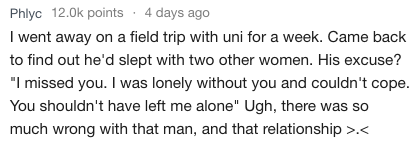 """Text - Phlyc 12.0k points 4 days ago I went away on a field trip with uni for a week. Came back to find out he'd slept with two other women. His excuse? """"I missed you. I was lonely without you and couldn't cope. You shouldn't have left me alone"""" Ugh, there was so much wrong with that man, and that relationship >.<"""