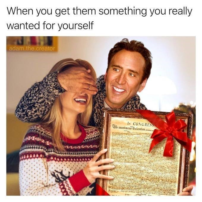 "Caption that reads, ""When you get them something you really wanted for yourself"" above a pic of nicolas Cage surprising a woman with the Declaration of Independence"