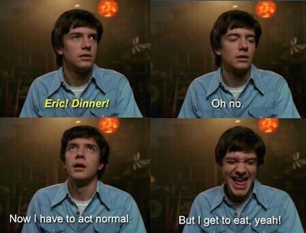 """Pics of Eric where someone yells, """"Eric! Dinner!"""" and Eric says, """"Oh no, now I have to act normal. But I get to eat, yeah!"""""""