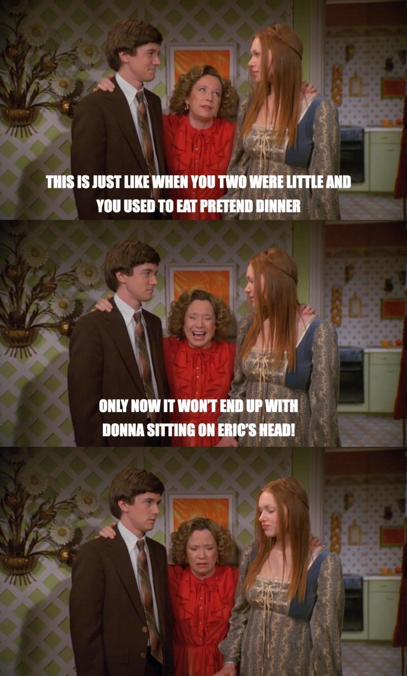 That 70S Show moment of Kitty reminiscing of when Eric and Donna were young kids