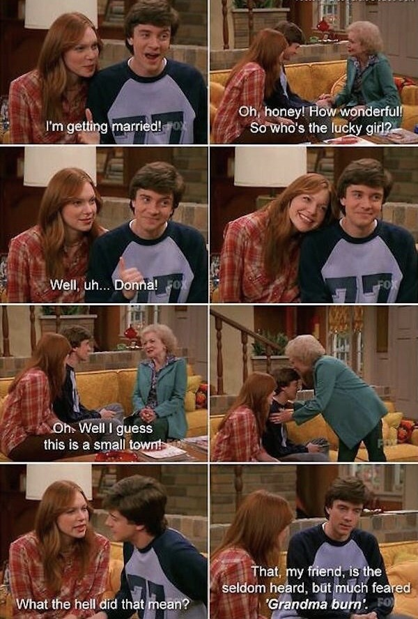 That 70S Show moment of Eric telling his grandma he's marrying Donna and grandma acting unimpressed