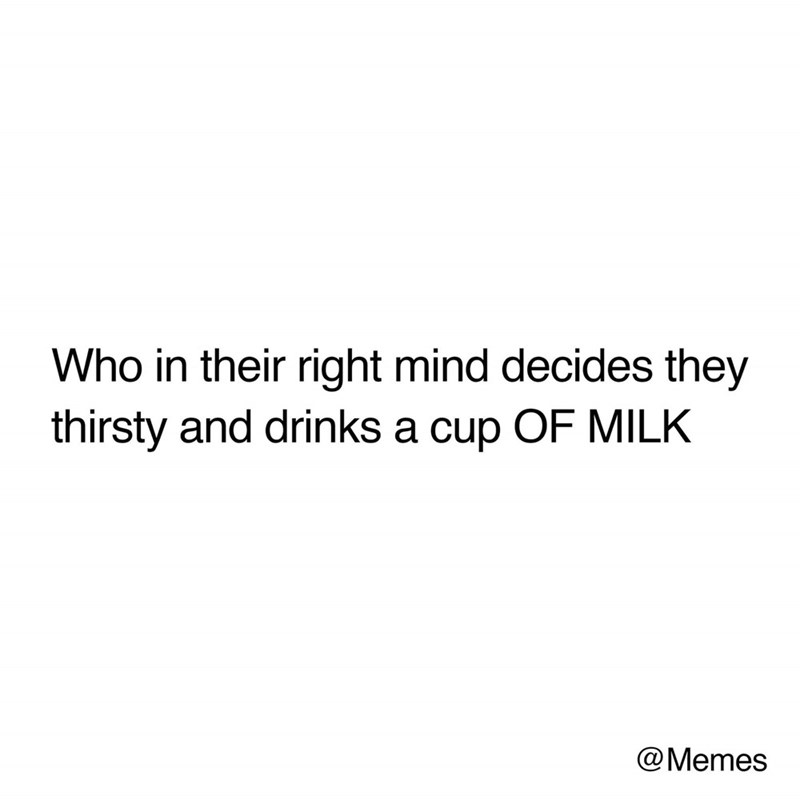 "Text that reads, ""Who in their right mind decides they thirsty and drinks a cup of MILK"""