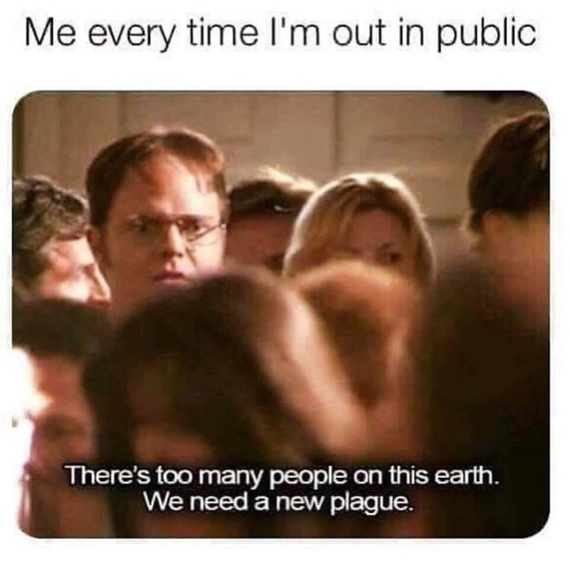 """Caption that reads, """"Me every time I'm out in public"""" above a pic of Dwight Schrute from The Office out in a crowd saying """"There's too many people on this earth. We need a new plague"""""""