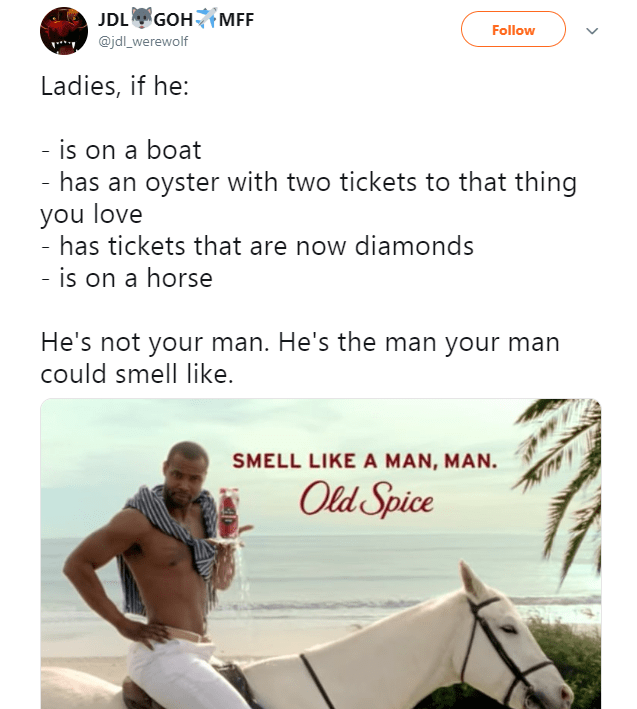 Text - JDL GOH MEF. Follow @jdl_werewolf Ladies, if he: - is on a boat - has an oyster with two tickets to that thing you love - has tickets that are now diamonds - is on a horse He's not your man. He's the man your man could smell like. SMELL LIKE A MAN, MAN Old Spice
