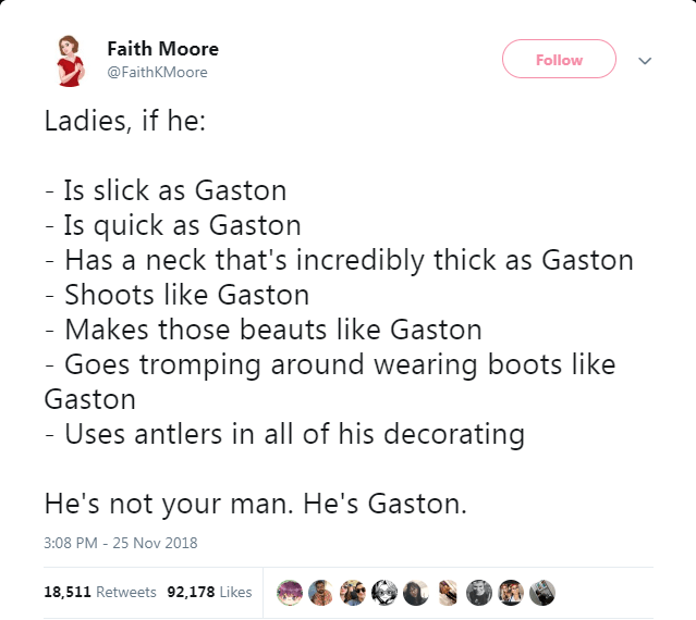 Text - Faith Moore Follow @FaithKMoore Ladies, if he: - Is slick as Gaston - Is quick as Gaston Has a neck that's incredibly thick as Gaston - Shoots like Gaston - Makes those beauts like Gaston - Goes tromping around wearing boots like Gaston - Uses antlers in all of his decorating He's not your man. He's Gaston. 3:08 PM - 25 Nov 2018 18,511 Retweets 92,178 Likes