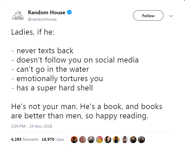 Text - Random House Follow @randomhouse Ladies, if he: - never texts back doesn't follow you on social media can't go in the water - emotionally tortures you - has a super hard shell He's not your man. He's a book, and books are better than men, so happy reading. 1:09 PM - 24 Nov 2018 4,293 Retweets 16,970 Likes