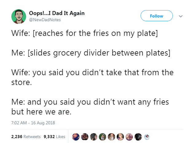 Text - Oops!...I Dad It Again Follow @NewDadNotes Wife: [reaches for the fries on my plate] Me: [slides grocery divider between plates] Wife: you said you didn't take that from the store. Me: and you said you didn't want any fries but here we are. 7:02 AM - 16 Aug 2018 2,236 Retweets 9,332 Likes