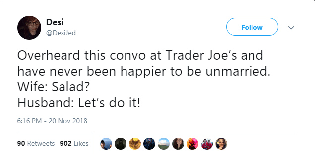 Text - Desi Follow @DesiJed Overheard this convo at Trader Joe's and have never been happier to be unmarried. Wife: Salad? Husband: Let's do it! 6:16 PM - 20 Nov 2018 90 Retweets 902 Likes