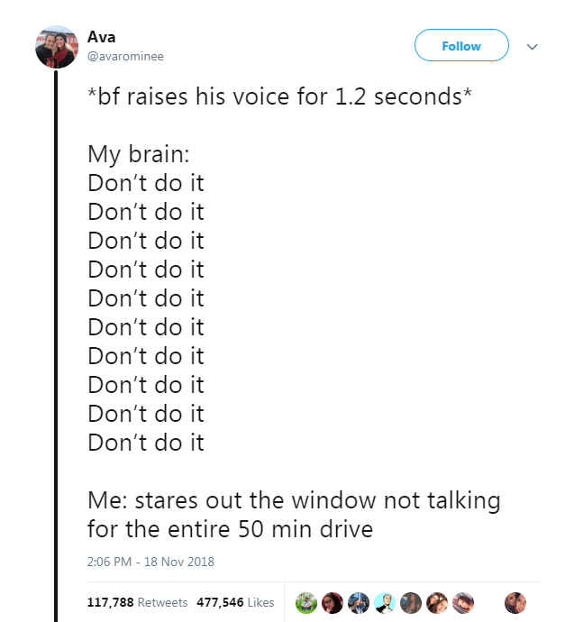 Text - Ava Follow @avarominee *bf raises his voice for 1.2 seconds* My brain: Don't do it Don't do it Don't do it Don't do it Don't do it Don't do it Don't do it Don't do it Don't do it Don't do it Me: stares out the window not talking for the entire 50 min drive 2:06 PM - 18 Nov 2018 117,788 Retweets 477,546 Likes