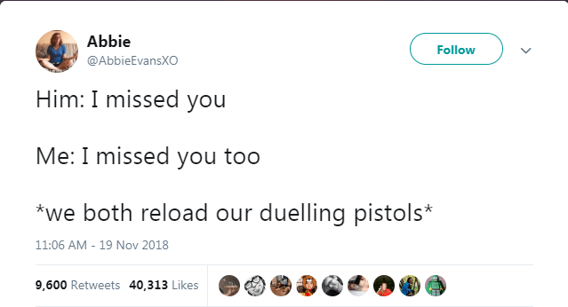 Text - Abbie Follow @AbbieEvansXO Him: I missed you Me: I missed you too *we both reload our duelling pistols* 11:06 AM - 19 Nov 2018 9,600 Retweets 40,313 Likes