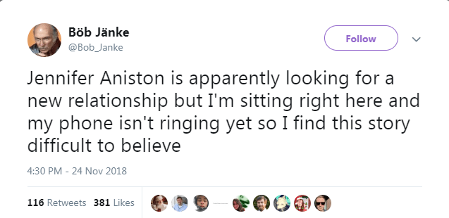 Text - Böb Jänke Follow @Bob_Janke Jennifer Aniston is apparently looking for a new relationship but I'm sitting right here and my phone isn't ringing yet so I find this story difficult to believe 4:30 PM 24 Nov 2018 116 Retweets 381 Likes