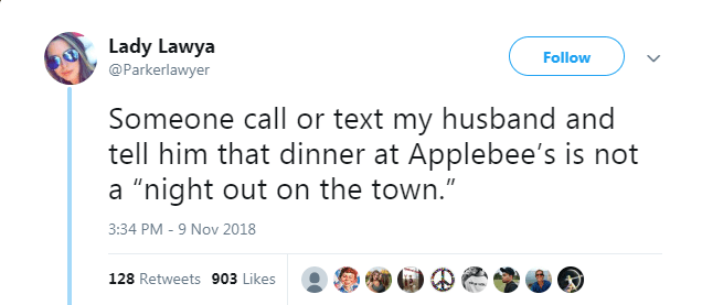 """Text - Lady Lawya Follow @Parkerlawyer Someone call or text my husband and tell him that dinner at Applebee's is not a """"night out on the town."""" 3:34 PM - 9 Nov 2018 128 Retweets 903 Likes"""