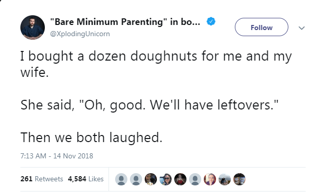 """Text - """"Bare Minimum Parenting"""" in bo... Follow @XplodingUnicorn Ibought a dozen doughnuts for me and my wife. She said, """"Oh, good. We'll have leftovers."""" Then we both laughed. 7:13 AM - 14 Nov 2018 261 Retweets 4,584 Likes"""