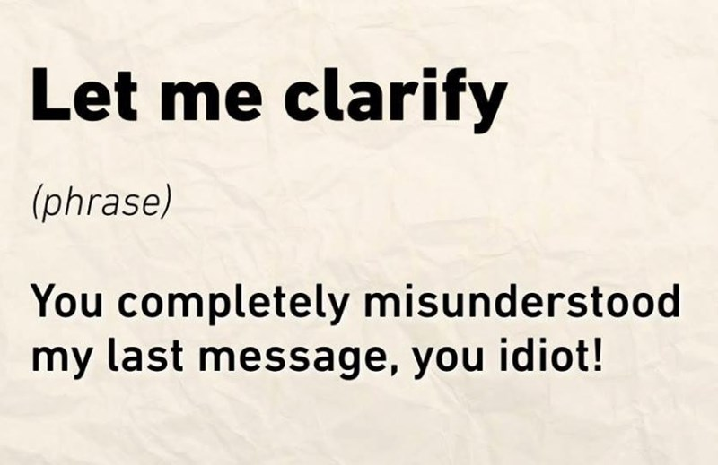 work meme - Text - Let me clarify (phrase) You completely misunderstood my last message, you idiot!
