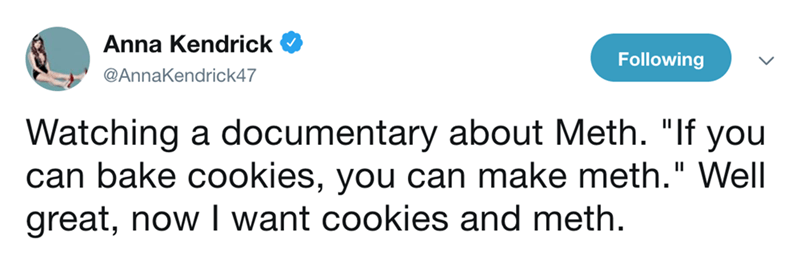 """funny tweet - Text - Anna Kendrick Following @AnnaKendrick47 Watching a documentary about Meth. """"If you can bake cookies, you can make meth."""" Well great, now I want cookies and meth."""