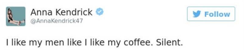 funny tweet - Text - Anna Kendrick Follow @AnnaKendrick47 I like my men like I like my coffee. Silent.