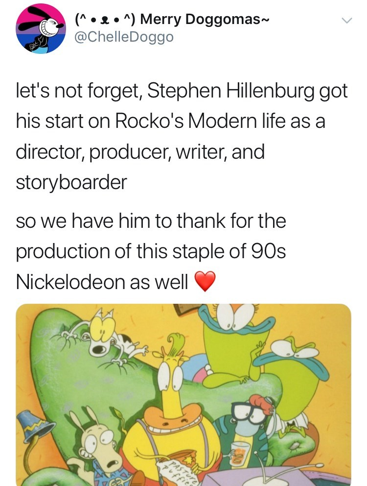 Text - (A ) Merry Doggomas~ @ChelleDoggo let's not forget, Stephen Hillenburg got his start on Rocko's Modern life as a director, producer, writer, and storyboarder so we have him to thank for the production of this staple of 90s Nickelodeon as well
