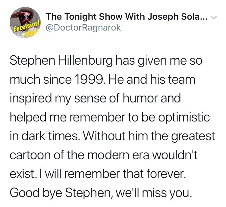 Text - Excelsior!he Tonight Show With Joseph Sola.... @DoctorRagnarok Stephen Hillenburg has given me so much since 1999. He and his team inspired my sense of humor and helped me remember to be optimistic in dark times. Without him the greatest cartoon of the modern era wOuldn't exist. I will remember that forever. Good bye Stephen, we'll miss you.