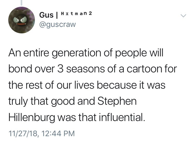 Text - H It m an 2 Gus | @guscraw An entire generation of people will bond over 3 seasons of a cartoon for the rest of our lives because it was truly that good and Stephen Hillenburg was that influential. 11/27/18, 12:44 PM