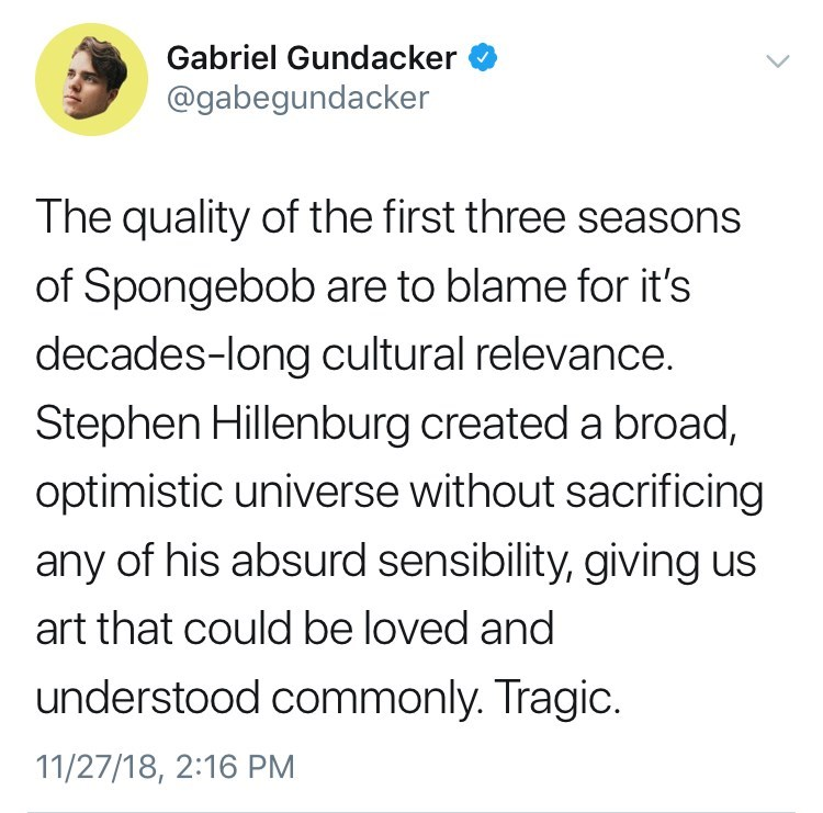 Text - Gabriel Gundacker @gabegundacker The quality of the first three seasons of Spongebob are to blame for it's decades-long cultural relevance. Stephen Hillenburg created a broad, optimistic universe without sacrificing any of his absurd sensibility, giving us art that could be loved and understood commonly. Tragic. 11/27/18, 2:16 PM