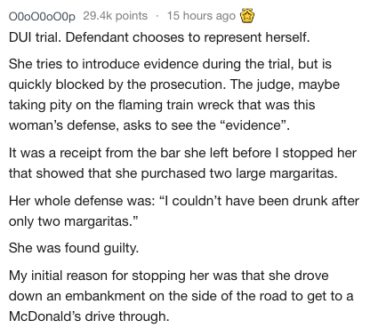 "Text - Ooo00 000p 29.4k points 15 hours ago DUI trial. Defendant chooses to represent herself. She tries to introduce evidence during the trial, but is quickly blocked by the prosecution. The judge, maybe taking pity on the flaming train wreck that was this woman's defense, asks to see the ""evidence"" It was a receipt from the bar she left before I stopped her that showed that she purchased two large margaritas. Her whole defense was: ""I couldn't have been drunk after only two margaritas."" She wa"