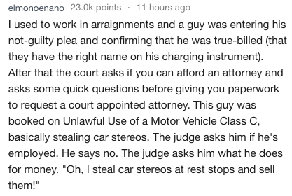 Text - 11 hours ago elmonoenano 23.0k points I used to work in arraignments and a guy was entering his not-guilty plea and confirming that he was true-billed (that they have the right name on his charging instrument). After that the court asks if you can afford an attorney and asks some quick questions before giving you paperwork to request a court appointed attorney. This guy was booked on Unlawful Use of a Motor Vehicle Class C, basically stealing car stereos. The judge asks him if he's employ